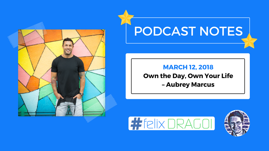 Tim Ferriss Podcast Notes – Own the Day, Own Your Life – Aubrey Marcus