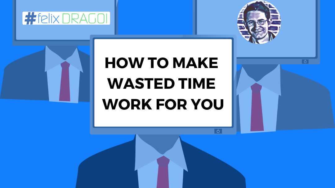 How to Make Wasted Time Work for You